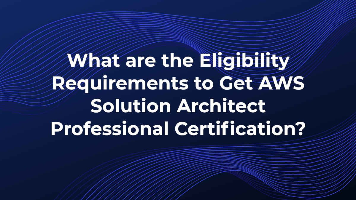 eligibility-requirements-to-get-aws-solution-architect-professional-certification